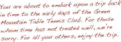 You are about to embark upon a trip back in time to the early days of the Green Mountain Table Tennis Club. For those whom time has not treated well, we're sorry. For all you others, enjoy the trip.